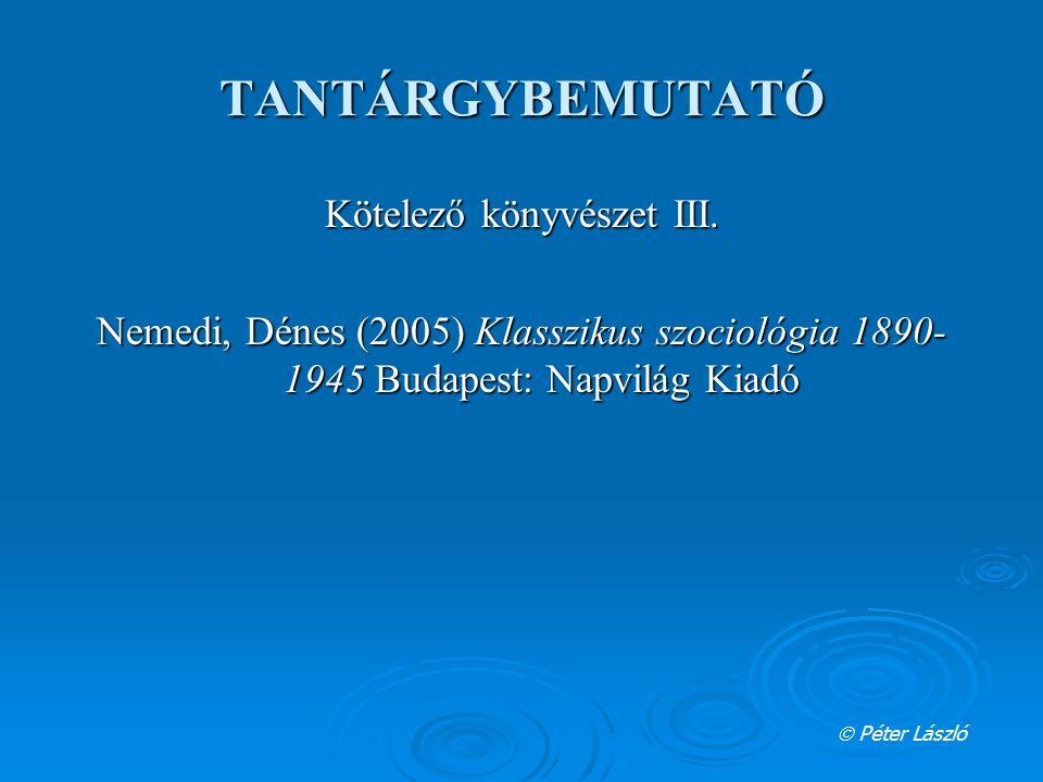 TANTÁRGYBEMUTATÓ Kötelező könyvészet III. Nemedi, Dénes (2005) Klasszikus szociológia 1890- 1945 Budapest: Napvilág Kiadó  Péter László