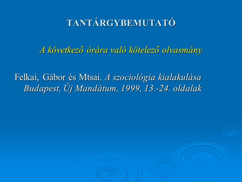 TANTÁRGYBEMUTATÓ A következő órára való kötelező olvasmány Felkai, Gábor és Mtsai. A szociológia kialakulása Budapest, Új Mandátum, 1999, 13.-24. olda