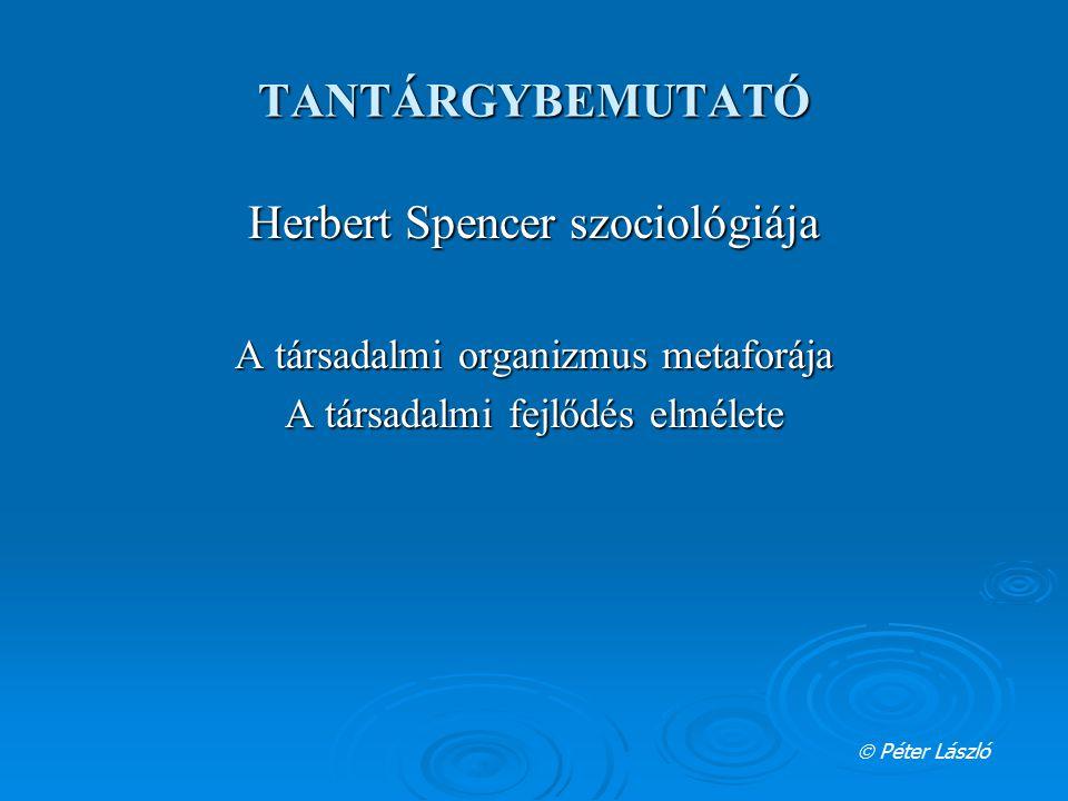 TANTÁRGYBEMUTATÓ Herbert Spencer szociológiája A társadalmi organizmus metaforája A társadalmi fejlődés elmélete  Péter László