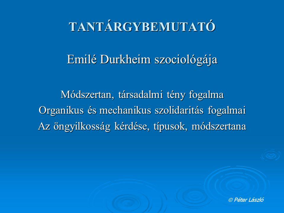TANTÁRGYBEMUTATÓ Emilé Durkheim szociológája Módszertan, társadalmi tény fogalma Organikus és mechanikus szolidaritás fogalmai Az öngyilkosság kérdése