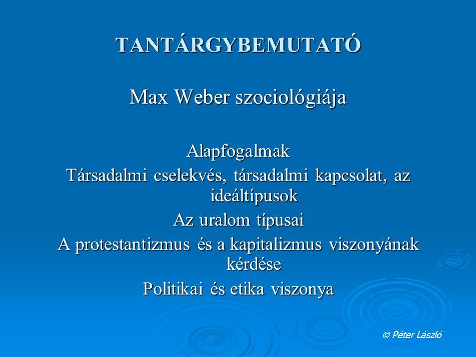 TANTÁRGYBEMUTATÓ Max Weber szociológiája Alapfogalmak Társadalmi cselekvés, társadalmi kapcsolat, az ideáltípusok Az uralom típusai A protestantizmus