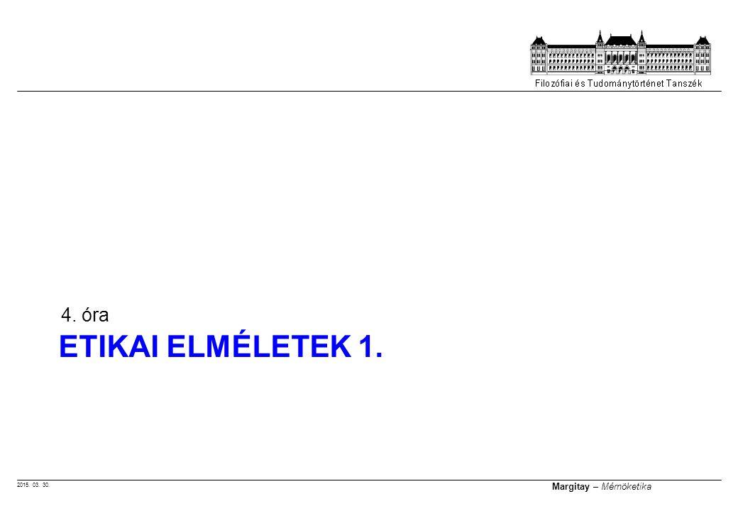 2015. 03. 30. Margitay – Mérnöketika ETIKAI ELMÉLETEK 1. 4. óra