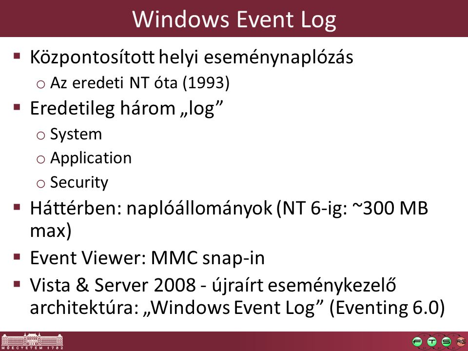 " Központosított helyi eseménynaplózás o Az eredeti NT óta (1993)  Eredetileg három ""log o System o Application o Security  Háttérben: naplóállományok (NT 6-ig: ~300 MB max)  Event Viewer: MMC snap-in  Vista & Server 2008 - újraírt eseménykezelő architektúra: ""Windows Event Log (Eventing 6.0)"