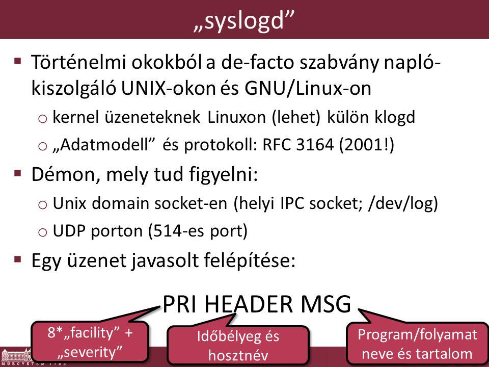 """""""syslogd  Történelmi okokból a de-facto szabvány napló- kiszolgáló UNIX-okon és GNU/Linux-on o kernel üzeneteknek Linuxon (lehet) külön klogd o """"Adatmodell és protokoll: RFC 3164 (2001!)  Démon, mely tud figyelni: o Unix domain socket-en (helyi IPC socket; /dev/log) o UDP porton (514-es port)  Egy üzenet javasolt felépítése: PRI HEADER MSG 8*""""facility + """"severity Időbélyeg és hosztnév Program/folyamat neve és tartalom"""