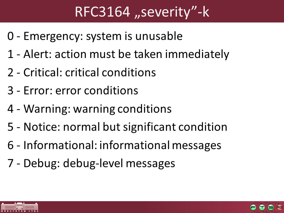 "RFC3164 ""severity -k 0 - Emergency: system is unusable 1 - Alert: action must be taken immediately 2 - Critical: critical conditions 3 - Error: error conditions 4 - Warning: warning conditions 5 - Notice: normal but significant condition 6 - Informational: informational messages 7 - Debug: debug-level messages"
