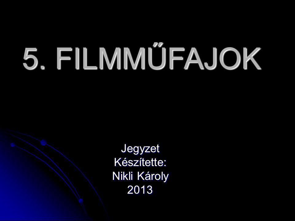 5. FILMMŰFAJOK JegyzetKészítette: Nikli Károly 2013