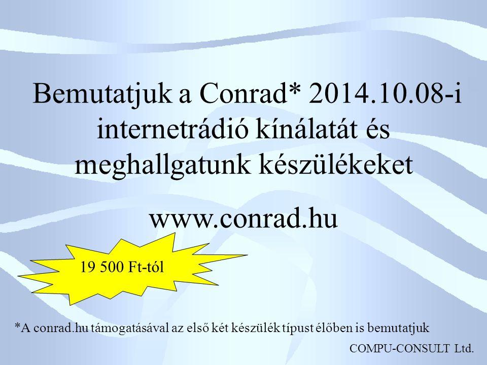 COMPU-CONSULT Ltd. Bemutatjuk a Conrad* 2014.10.08-i internetrádió kínálatát és meghallgatunk készülékeket www.conrad.hu *A conrad.hu támogatásával az