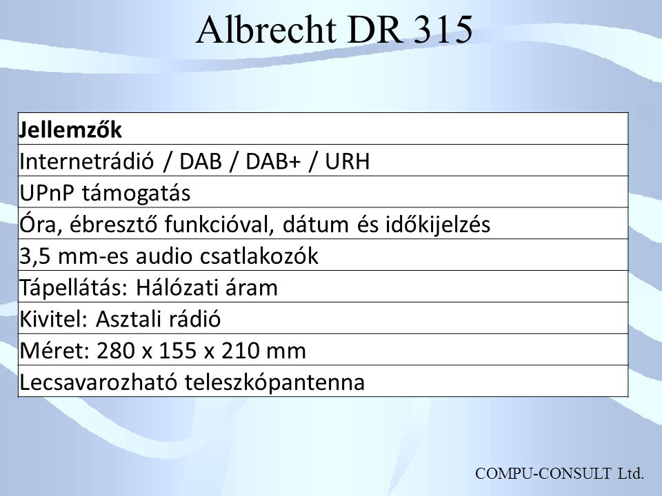 COMPU-CONSULT Ltd. Albrecht DR 315 Jellemzők Internetrádió / DAB / DAB+ / URH UPnP támogatás Óra, ébresztő funkcióval, dátum és időkijelzés 3,5 mm-es