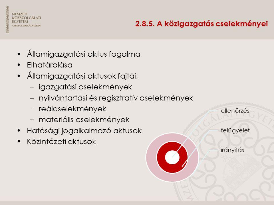2.8.5. A közigazgatás cselekményei Államigazgatási aktus fogalma Elhatárolása Államigazgatási aktusok fajtái: –igazgatási cselekmények –nyilvántartási