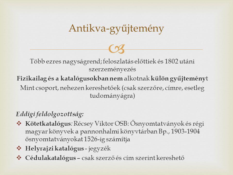  Több ezres nagyságrend; feloszlatás előttiek és 1802 utáni szerzeményezés Fizikailag és a katalógusokban nem alkotnak külön gyűjtemény t Mint csoport, nehezen kereshetőek (csak szerzőre, címre, esetleg tudományágra) Eddigi feldolgozottság:  Kötetkatalógus : Récsey Viktor OSB: Ősnyomtatványok és régi magyar könyvek a pannonhalmi könyvtárban Bp., 1903-1904 ősnyomtatványokat 1526-ig számítja  Helyrajzi katalógus - jegyzék  Cédulakatalógus – csak szerző és cím szerint kereshető Antikva-gyűjtemény