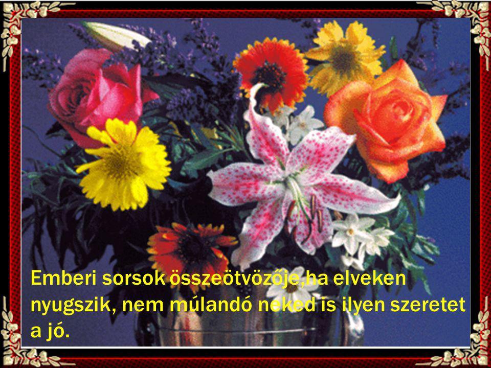Virágcsokromat átnyújtom neked, s kívánom, a jó Isten legyen veled !