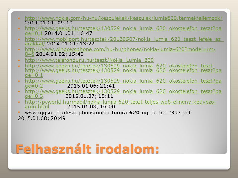Felhasznált irodalom: http://www.nokia.com/hu-hu/keszulekek/keszulek/lumia620/termekjellemzok/ 2014.01.01; 09:10 http://www.nokia.com/hu-hu/keszulekek/keszulek/lumia620/termekjellemzok/ http://www.geeks.hu/tesztek/130529_nokia_lumia_620_okostelefon_teszt pa ge=0,1 2014.01.01; 10:47 http://www.geeks.hu/tesztek/130529_nokia_lumia_620_okostelefon_teszt pa ge=0,1 http://www.mobilport.hu/tesztek/20130507/nokia_lumia_620_teszt_lefele_az_ arakkal/ 2014.01.01; 13:22 http://www.mobilport.hu/tesztek/20130507/nokia_lumia_620_teszt_lefele_az_ arakkal/ http://www.windowsphone.com/hu-hu/phones/nokia-lumia-620 model=rm- 846 2014.01.02; 15:43 http://www.windowsphone.com/hu-hu/phones/nokia-lumia-620 model=rm- 846 http://www.telefonguru.hu/teszt/Nokia_Lumia_620 http://www.geeks.hu/tesztek/130529_nokia_lumia_620_okostelefon_teszt http://www.geeks.hu/tesztek/130529_nokia_lumia_620_okostelefon_teszt pa ge=0,1 http://www.geeks.hu/tesztek/130529_nokia_lumia_620_okostelefon_teszt http://www.geeks.hu/tesztek/130529_nokia_lumia_620_okostelefon_teszt pa ge=0,1 http://www.geeks.hu/tesztek/130529_nokia_lumia_620_okostelefon_teszt pa ge=0,2 2015.01.06; 21:41 http://www.geeks.hu/tesztek/130529_nokia_lumia_620_okostelefon_teszt pa ge=0,2 http://www.geeks.hu/tesztek/130529_nokia_lumia_620_okostelefon_teszt pa ge=0,32015.01.07; 18:11 http://www.geeks.hu/tesztek/130529_nokia_lumia_620_okostelefon_teszt pa ge=0,3 http://pcworld.hu/mobil/nokia-lumia-620-teszt-teljes-wp8-elmeny-kedvezo- aron.html 2015.01.08; 16:00 http://pcworld.hu/mobil/nokia-lumia-620-teszt-teljes-wp8-elmeny-kedvezo- aron.html www.ujgsm.hu/descriptions/nokia-lumia-620-ug-hu-hu-2393.pdf 2015.01.08; 20:49
