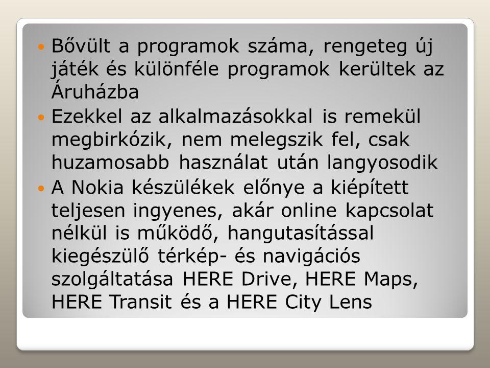 Bővült a programok száma, rengeteg új játék és különféle programok kerültek az Áruházba Ezekkel az alkalmazásokkal is remekül megbirkózik, nem melegszik fel, csak huzamosabb használat után langyosodik A Nokia készülékek előnye a kiépített teljesen ingyenes, akár online kapcsolat nélkül is működő, hangutasítással kiegészülő térkép- és navigációs szolgáltatása HERE Drive, HERE Maps, HERE Transit és a HERE City Lens