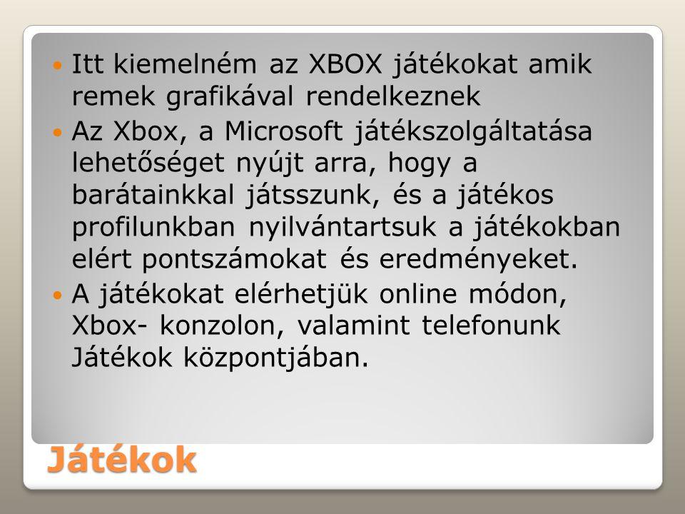 Játékok Itt kiemelném az XBOX játékokat amik remek grafikával rendelkeznek Az Xbox, a Microsoft játékszolgáltatása lehetőséget nyújt arra, hogy a barátainkkal játsszunk, és a játékos profilunkban nyilvántartsuk a játékokban elért pontszámokat és eredményeket.
