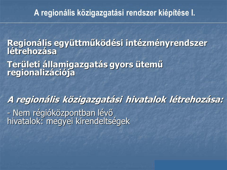A regionális közigazgatási rendszer kiépítése I. Regionális együttműködési intézményrendszer létrehozása Területi államigazgatás gyors ütemű regionali