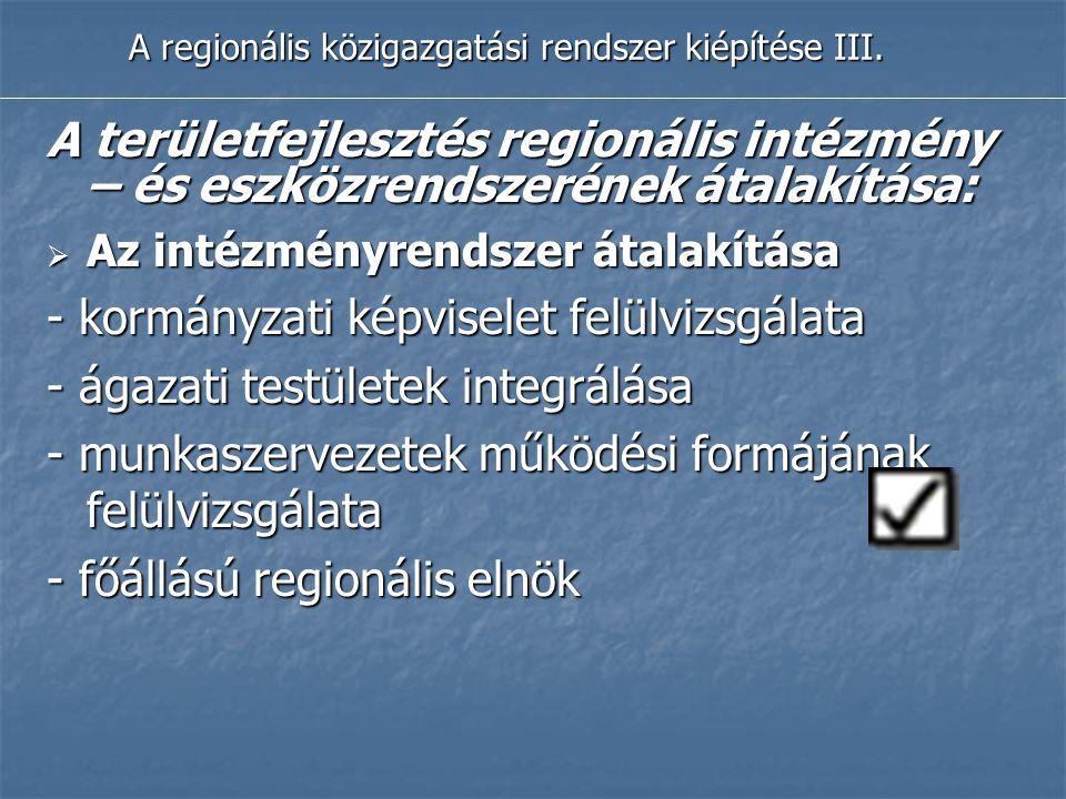 A regionális közigazgatási rendszer kiépítése III. A területfejlesztés regionális intézmény – és eszközrendszerének átalakítása:  Az intézményrendsze