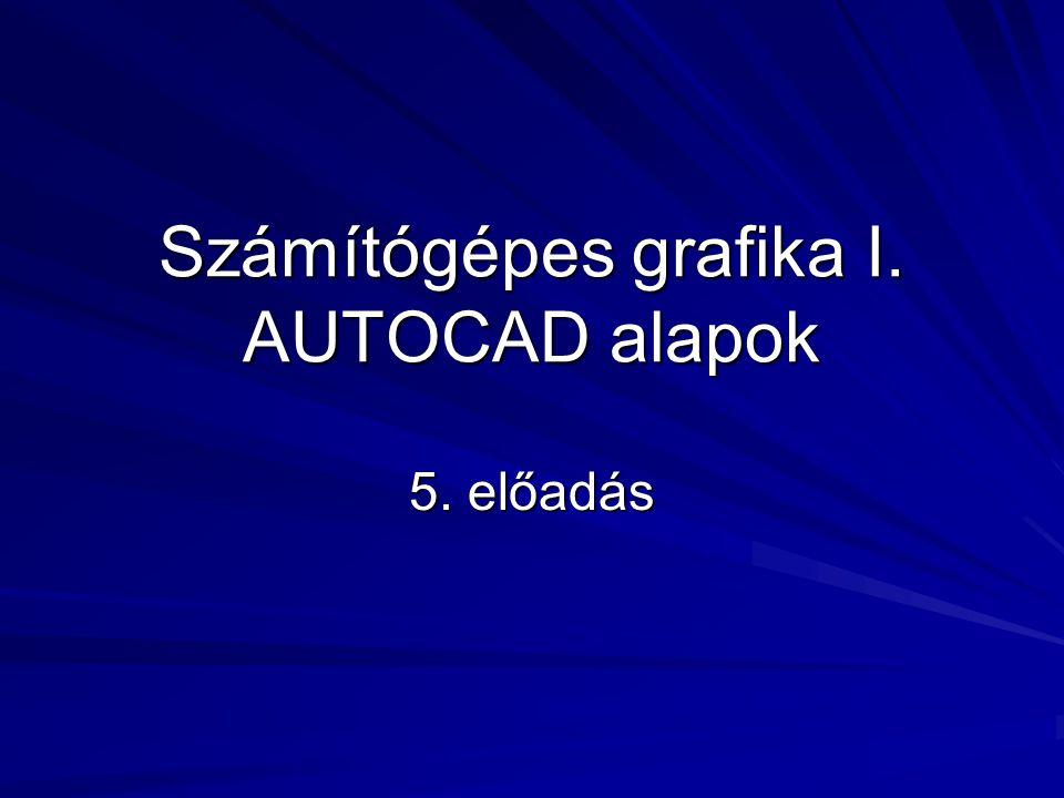 Számítógépes grafika I. AUTOCAD alapok 5. előadás