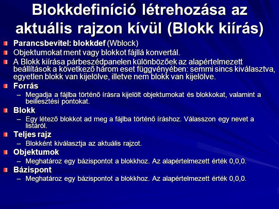 Blokkdefiníció létrehozása az aktuális rajzon kívül (Blokk kiírás) Parancsbevitel: blokkdef (Wblock) Objektumokat ment vagy blokkot fájllá konvertál.
