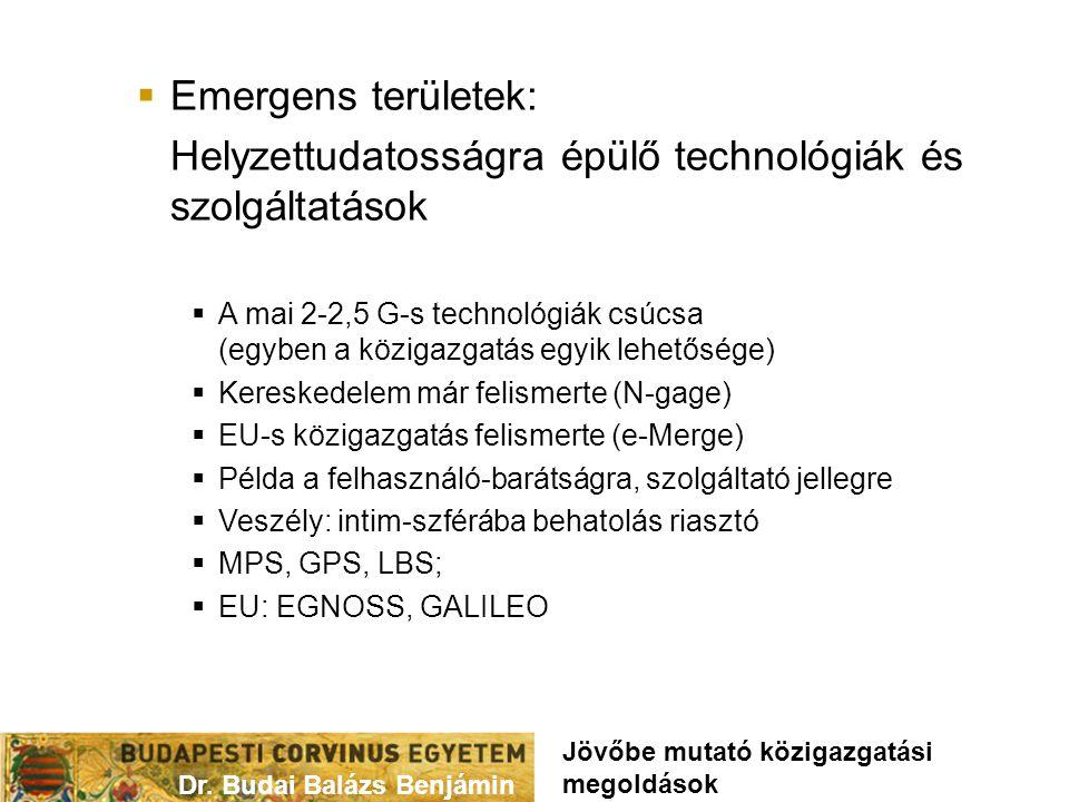  Emergens területek: Helyzettudatosságra épülő technológiák és szolgáltatások  A mai 2-2,5 G-s technológiák csúcsa (egyben a közigazgatás egyik lehetősége)  Kereskedelem már felismerte (N-gage)  EU-s közigazgatás felismerte (e-Merge)  Példa a felhasználó-barátságra, szolgáltató jellegre  Veszély: intim-szférába behatolás riasztó  MPS, GPS, LBS;  EU: EGNOSS, GALILEO Dr.