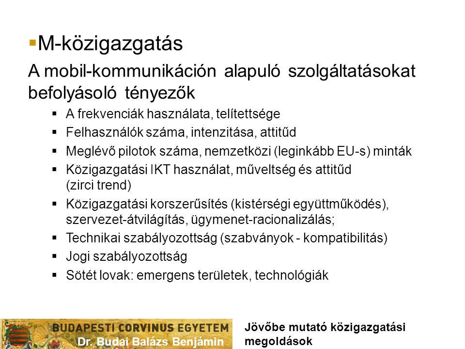  M-közigazgatás A mobil-kommunikáción alapuló szolgáltatásokat befolyásoló tényezők  A frekvenciák használata, telítettsége  Felhasználók száma, intenzitása, attitűd  Meglévő pilotok száma, nemzetközi (leginkább EU-s) minták  Közigazgatási IKT használat, műveltség és attitűd (zirci trend)  Közigazgatási korszerűsítés (kistérségi együttműködés), szervezet-átvilágítás, ügymenet-racionalizálás;  Technikai szabályozottság (szabványok - kompatibilitás)  Jogi szabályozottság  Sötét lovak: emergens területek, technológiák Dr.
