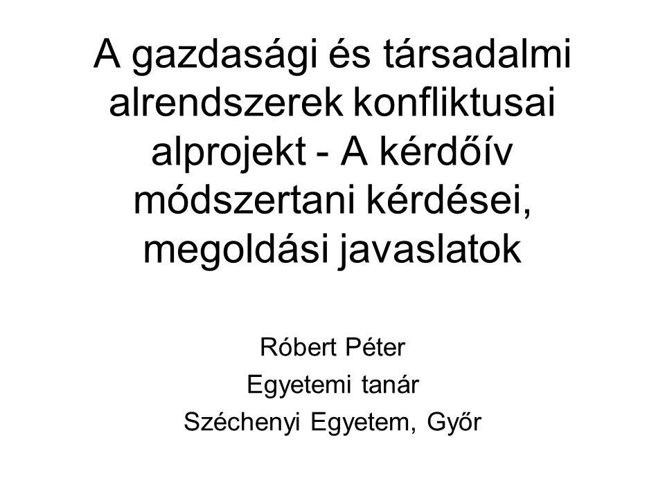 A gazdasági és társadalmi alrendszerek konfliktusai alprojekt - A kérdőív módszertani kérdései, megoldási javaslatok Róbert Péter Egyetemi tanár Széchenyi Egyetem, Győr
