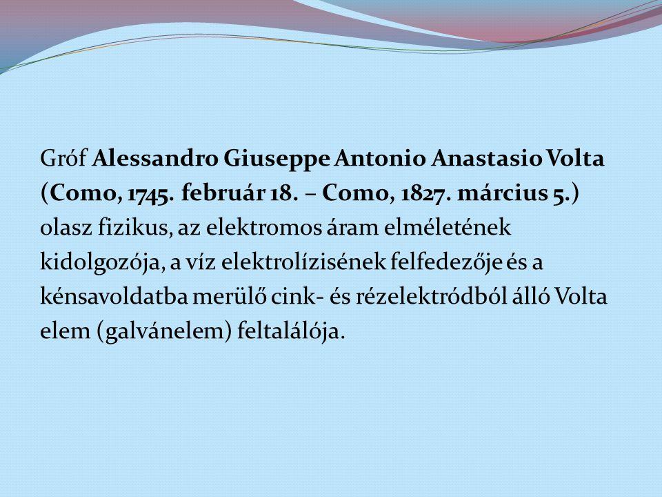 Gróf Alessandro Giuseppe Antonio Anastasio Volta (Como, 1745. február 18. – Como, 1827. március 5.) olasz fizikus, az elektromos áram elméletének kido