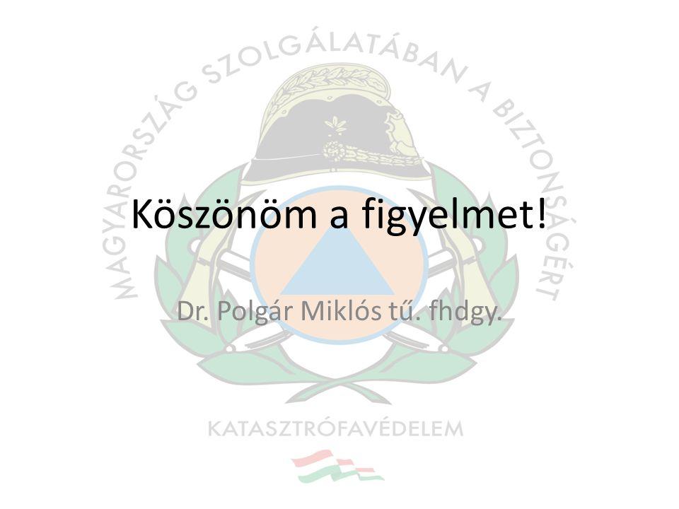 Köszönöm a figyelmet! Dr. Polgár Miklós tű. fhdgy.