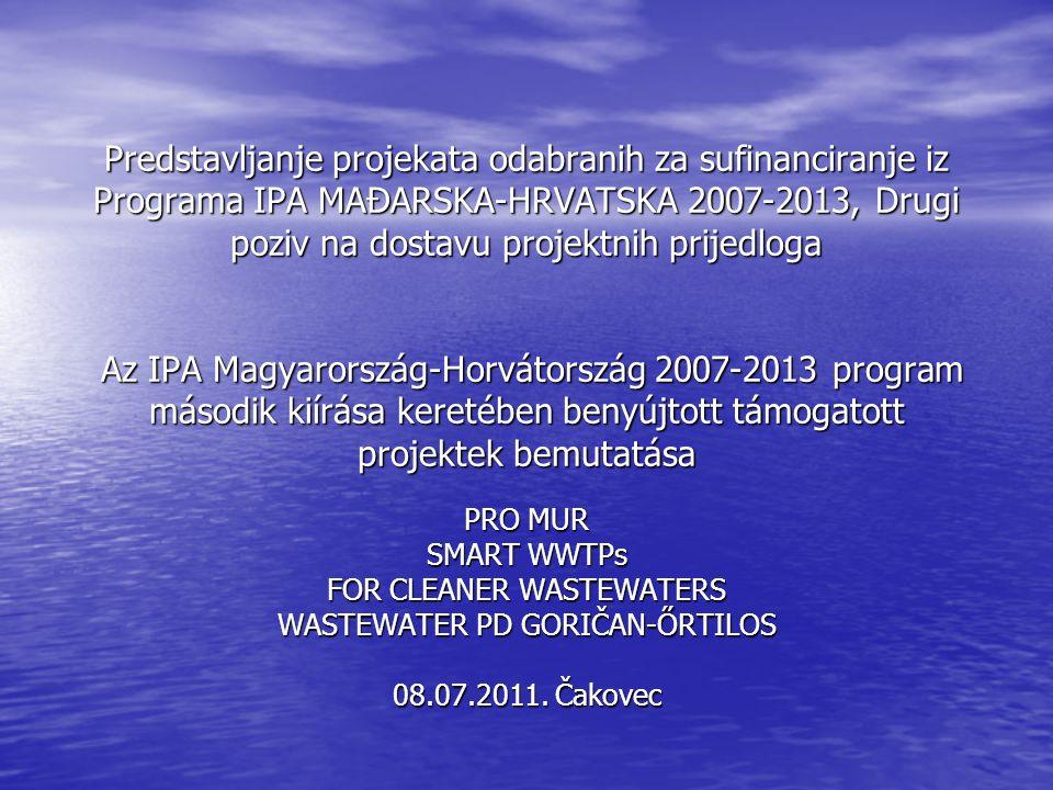Predstavljanje projekata odabranih za sufinanciranje iz Programa IPA MAĐARSKA-HRVATSKA 2007-2013, Drugi poziv na dostavu projektnih prijedloga Az IPA Magyarország-Horvátország 2007-2013 program második kiírása keretében benyújtott támogatott projektek bemutatása PRO MUR SMART WWTPs FOR CLEANER WASTEWATERS WASTEWATER PD GORIČAN-ŐRTILOS 08.07.2011.