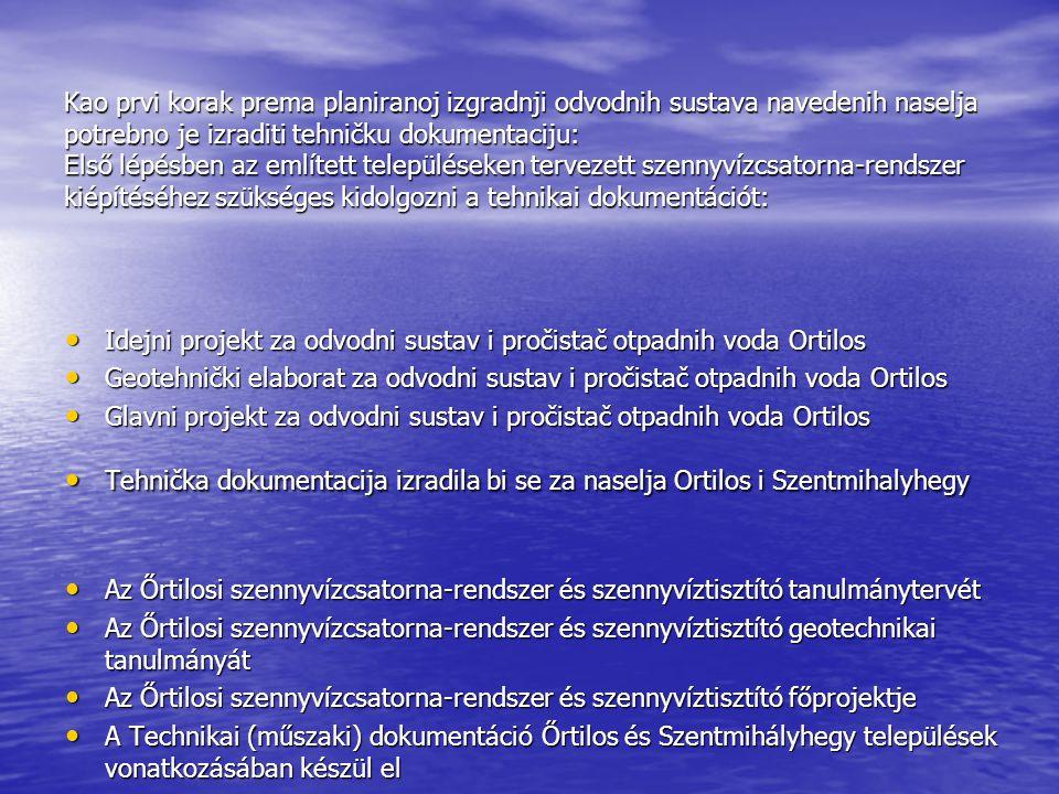 Kao prvi korak prema planiranoj izgradnji odvodnih sustava navedenih naselja potrebno je izraditi tehničku dokumentaciju: Első lépésben az említett településeken tervezett szennyvízcsatorna-rendszer kiépítéséhez szükséges kidolgozni a tehnikai dokumentációt: Idejni projekt za odvodni sustav i pročistač otpadnih voda Ortilos Idejni projekt za odvodni sustav i pročistač otpadnih voda Ortilos Geotehnički elaborat za odvodni sustav i pročistač otpadnih voda Ortilos Geotehnički elaborat za odvodni sustav i pročistač otpadnih voda Ortilos Glavni projekt za odvodni sustav i pročistač otpadnih voda Ortilos Glavni projekt za odvodni sustav i pročistač otpadnih voda Ortilos Tehnička dokumentacija izradila bi se za naselja Ortilos i Szentmihalyhegy Tehnička dokumentacija izradila bi se za naselja Ortilos i Szentmihalyhegy Az Őrtilosi szennyvízcsatorna-rendszer és szennyvíztisztító tanulmánytervét Az Őrtilosi szennyvízcsatorna-rendszer és szennyvíztisztító tanulmánytervét Az Őrtilosi szennyvízcsatorna-rendszer és szennyvíztisztító geotechnikai tanulmányát Az Őrtilosi szennyvízcsatorna-rendszer és szennyvíztisztító geotechnikai tanulmányát Az Őrtilosi szennyvízcsatorna-rendszer és szennyvíztisztító főprojektje Az Őrtilosi szennyvízcsatorna-rendszer és szennyvíztisztító főprojektje A Technikai (műszaki) dokumentáció Őrtilos és Szentmihályhegy települések vonatkozásában készül el A Technikai (műszaki) dokumentáció Őrtilos és Szentmihályhegy települések vonatkozásában készül el
