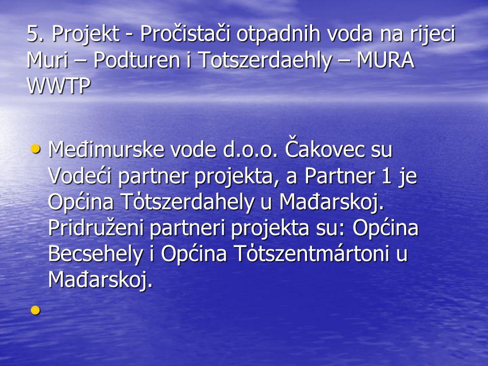 5. Projekt - Pročistači otpadnih voda na rijeci Muri – Podturen i Totszerdaehly – MURA WWTP Međimurske vode d.o.o. Čakovec su Vodeći partner projekta,