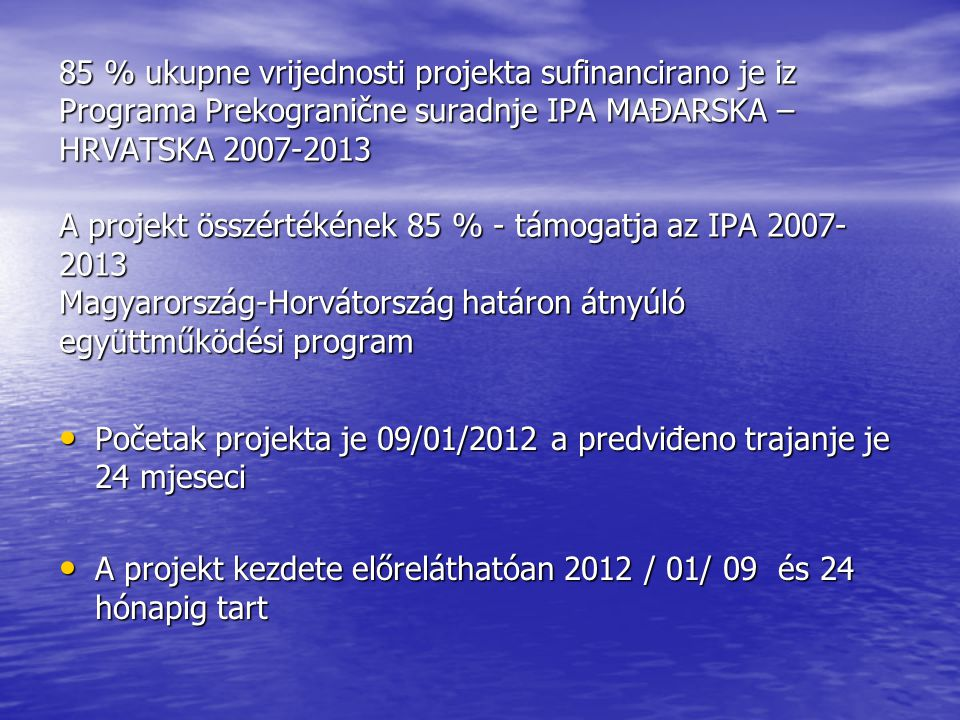 85 % ukupne vrijednosti projekta sufinancirano je iz Programa Prekogranične suradnje IPA MAĐARSKA – HRVATSKA 2007-2013 A projekt összértékének 85 % - támogatja az IPA 2007- 2013 Magyarország-Horvátország határon átnyúló együttműködési program Početak projekta je 09/01/2012 a predviđeno trajanje je 24 mjeseci Početak projekta je 09/01/2012 a predviđeno trajanje je 24 mjeseci A projekt kezdete előreláthatóan 2012 / 01/ 09 és 24 hónapig tart A projekt kezdete előreláthatóan 2012 / 01/ 09 és 24 hónapig tart