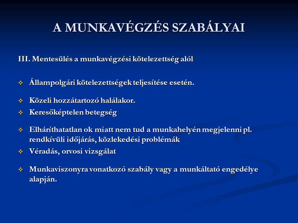 A MUNKAVÉGZÉS SZABÁLYAI III. Mentesülés a munkavégzési kötelezettség alól  Állampolgári kötelezettségek teljesítése esetén.  Közeli hozzátartozó hal