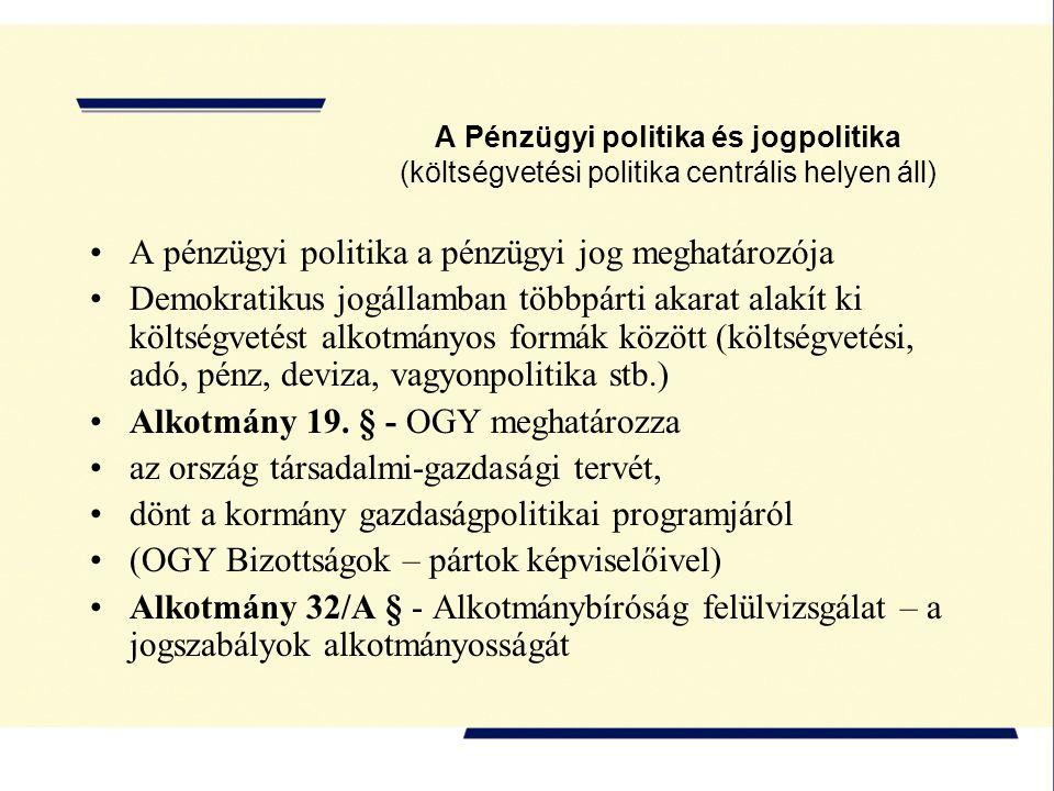 A Pénzügyi politika és jogpolitika (költségvetési politika centrális helyen áll) A pénzügyi politika a pénzügyi jog meghatározója Demokratikus jogállamban többpárti akarat alakít ki költségvetést alkotmányos formák között (költségvetési, adó, pénz, deviza, vagyonpolitika stb.) Alkotmány 19.