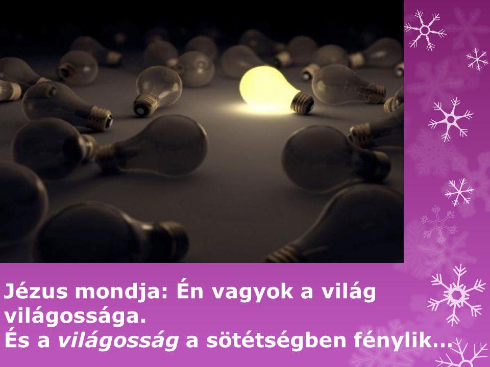 Jézus mondja: Én vagyok a világ világossága. És a világosság a sötétségben fénylik…