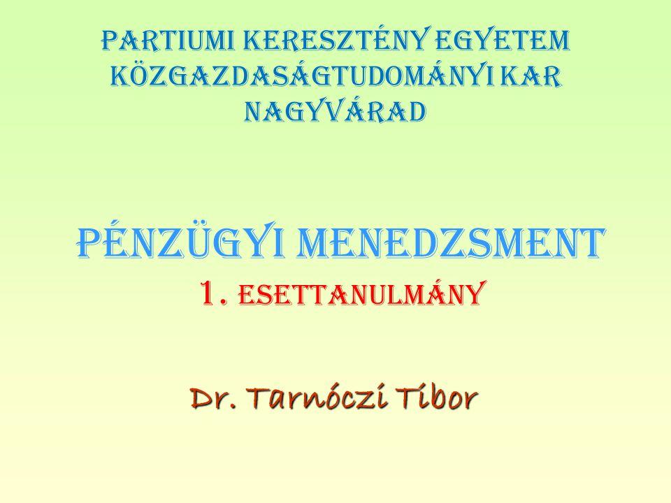 PÉNZÜGYI MENEDZSMENT 1. ESETTANULMÁNY Dr. Tarnóczi Tibor PARTIUMI KERESZTÉNY EGYETEM KÖZGAZDASÁGTUDOMÁNYI KAR NAGYVÁRAD