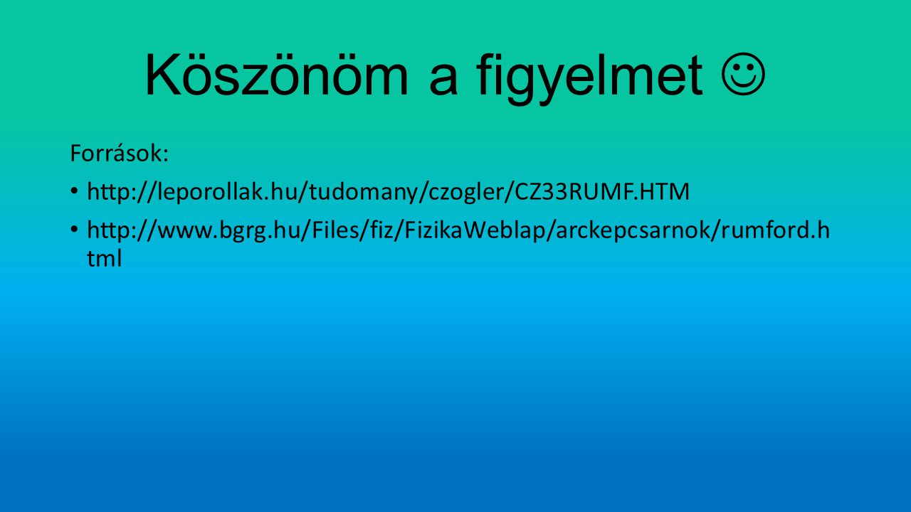 Köszönöm a figyelmet Források: http://leporollak.hu/tudomany/czogler/CZ33RUMF.HTM http://www.bgrg.hu/Files/fiz/FizikaWeblap/arckepcsarnok/rumford.h tm