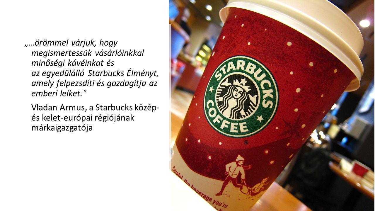 """""""…örömmel várjuk, hogy megismertessük vásárlóinkkal minőségi kávéinkat és az egyedülálló Starbucks Élményt, amely felpezsdíti és gazdagítja az emberi"""