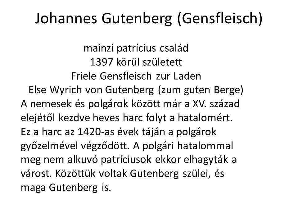 Johannes Gutenberg (Gensfleisch) mainzi patrícius család 1397 körül született Friele Gensfleisch zur Laden Else Wyrich von Gutenberg (zum guten Berge)