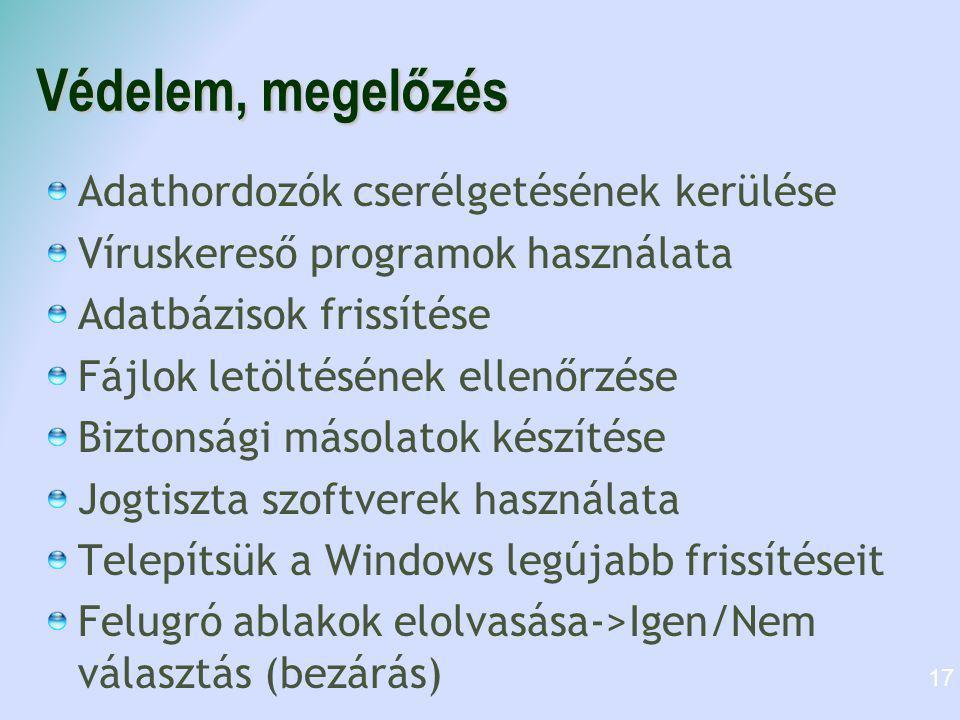 Védelem, megelőzés Adathordozók cserélgetésének kerülése Víruskereső programok használata Adatbázisok frissítése Fájlok letöltésének ellenőrzése Biztonsági másolatok készítése Jogtiszta szoftverek használata Telepítsük a Windows legújabb frissítéseit Felugró ablakok elolvasása->Igen/Nem választás (bezárás) 17