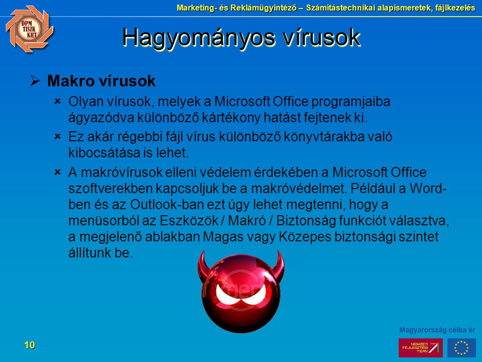 Marketing- és Reklámügyintéző – Számítástechnikai alapismeretek, fájlkezelés 10 Hagyományos vírusok  Makro vírusok  Olyan vírusok, melyek a Microsoft Office programjaiba ágyazódva különböző kártékony hatást fejtenek ki.