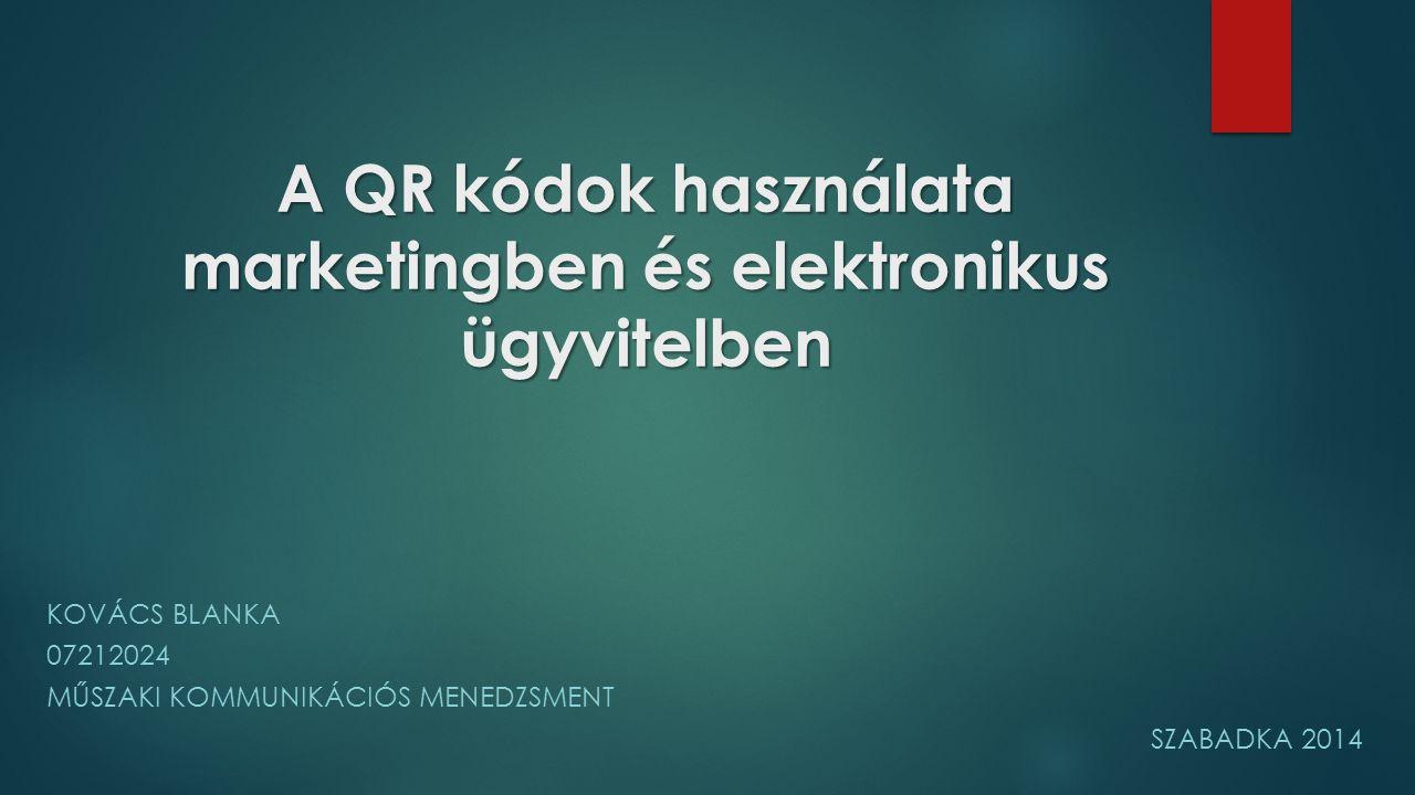 A QR kódok használata marketingben és elektronikus ügyvitelben KOVÁCS BLANKA 07212024 MŰSZAKI KOMMUNIKÁCIÓS MENEDZSMENT SZABADKA 2014