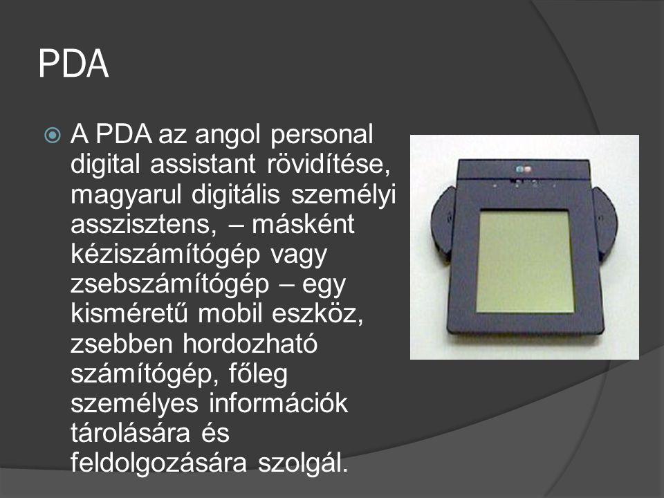 PDA  A PDA az angol personal digital assistant rövidítése, magyarul digitális személyi asszisztens, – másként kéziszámítógép vagy zsebszámítógép – eg
