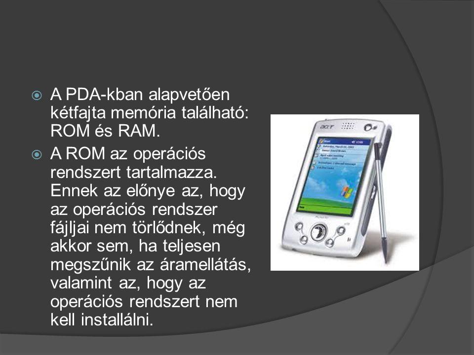  A PDA-kban alapvetően kétfajta memória található: ROM és RAM.  A ROM az operációs rendszert tartalmazza. Ennek az előnye az, hogy az operációs rend