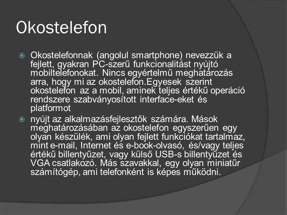 Okostelefon  Okostelefonnak (angolul smartphone) nevezzük a fejlett, gyakran PC-szerű funkcionalitást nyújtó mobiltelefonokat. Nincs egyértelmű megha