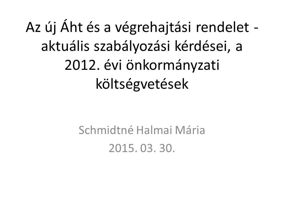 Az új Áht és a végrehajtási rendelet - aktuális szabályozási kérdései, a 2012. évi önkormányzati költségvetések Schmidtné Halmai Mária 2015. 03. 30.