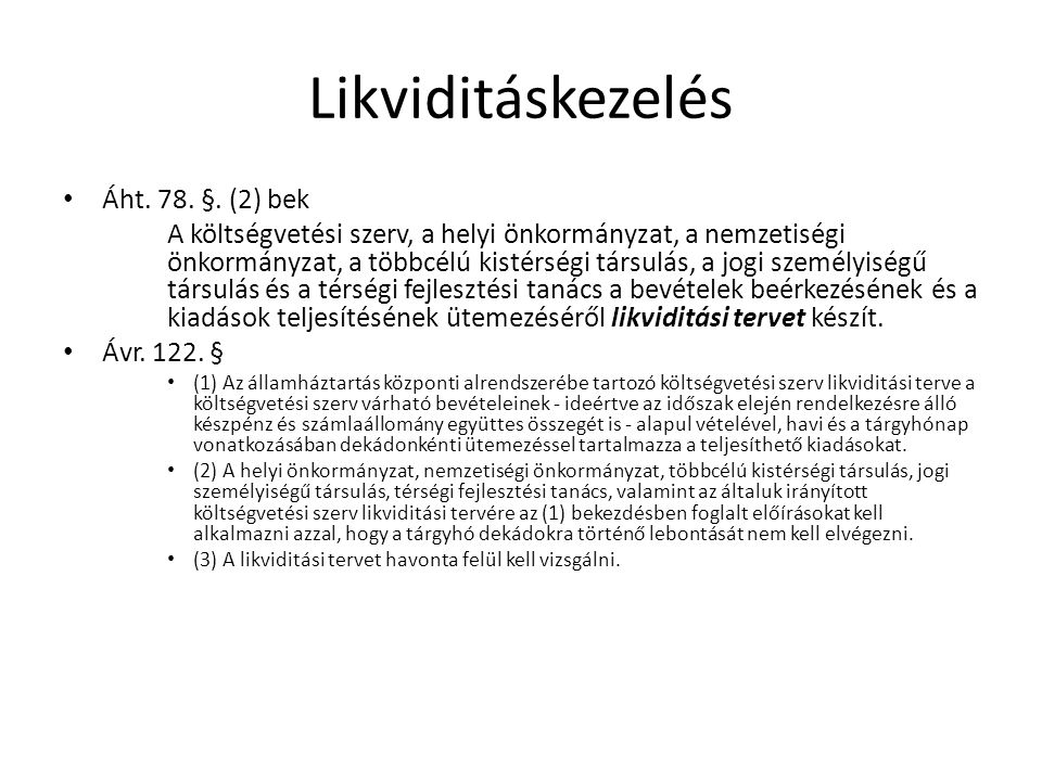 Likviditáskezelés Áht. 78. §. (2) bek A költségvetési szerv, a helyi önkormányzat, a nemzetiségi önkormányzat, a többcélú kistérségi társulás, a jogi
