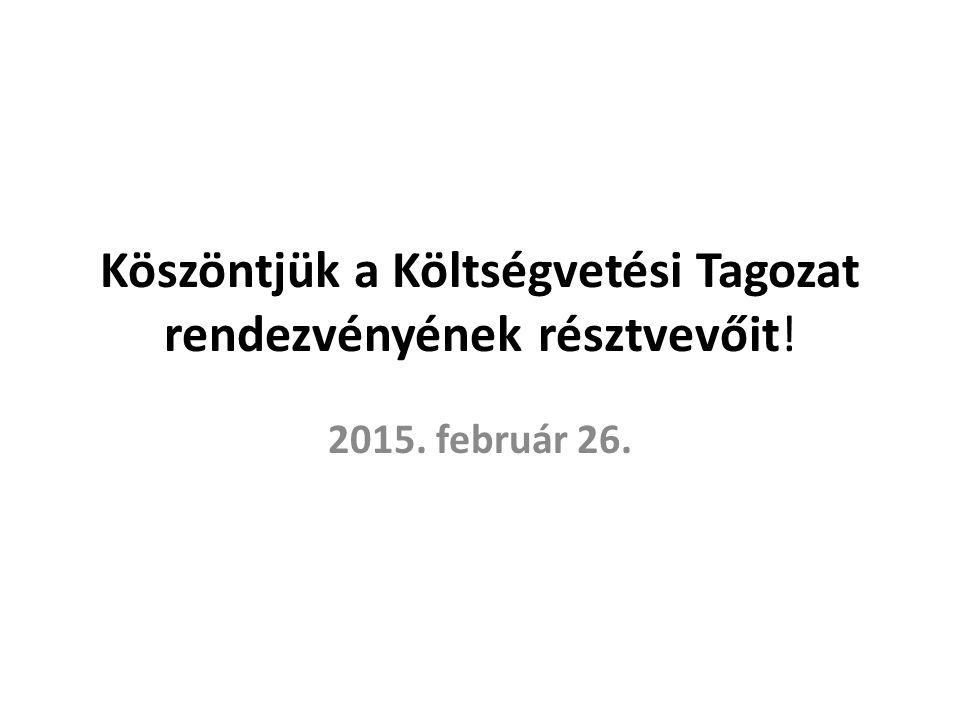 Köszöntjük a Költségvetési Tagozat rendezvényének résztvevőit! 2015. február 26.