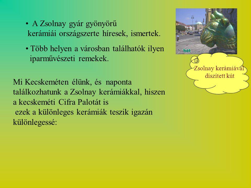 A Zsolnay gyár gyönyörű kerámiái országszerte híresek, ismertek.