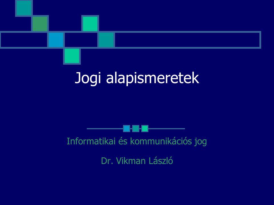 Jogi alapismeretek Informatikai és kommunikációs jog Dr. Vikman László