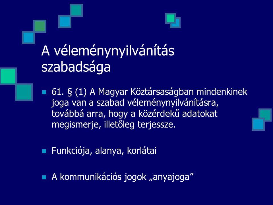A véleménynyilvánítás szabadsága 61. § (1) A Magyar Köztársaságban mindenkinek joga van a szabad véleménynyilvánításra, továbbá arra, hogy a közérdekű